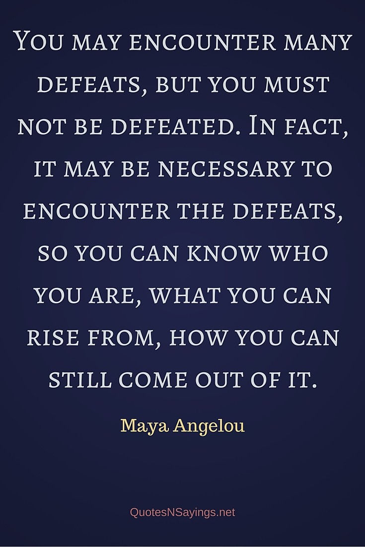 You may encounter many defeats, but you must not be defeated - Maya Angelou quote