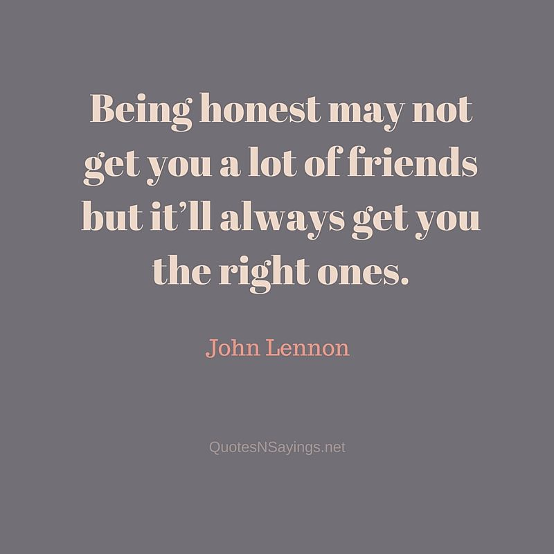 Being honest may not get you a lot of friends but it'll always get you the right ones - John Lennon quote about honesty