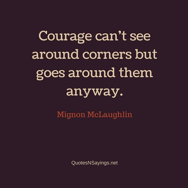 Mignon McLaughlin – Courage can't see around corners …
