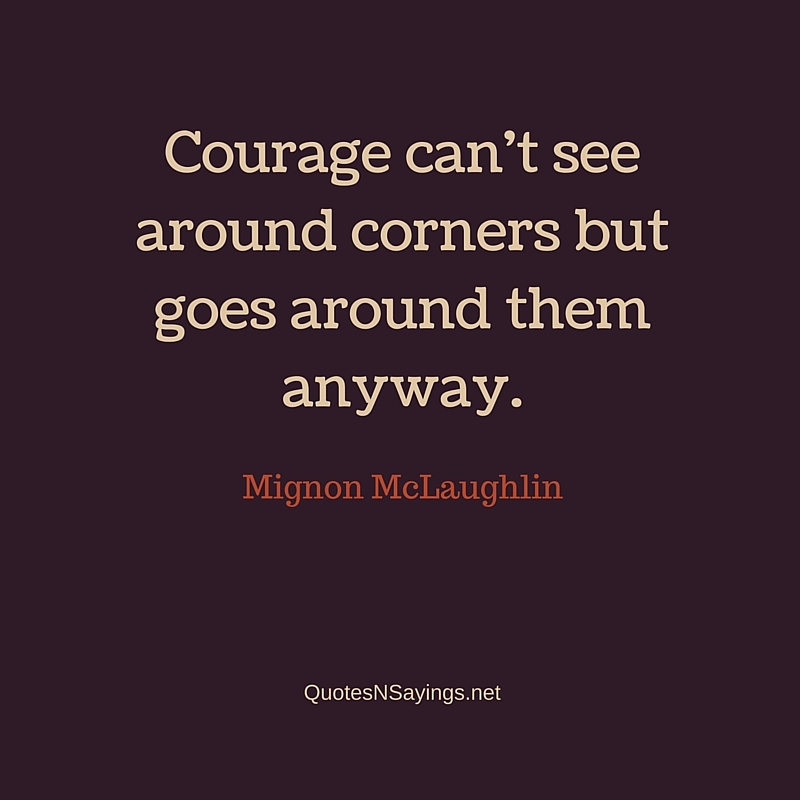 Courage can't see around corners but goes around them anyway ~ Mignon McLaughlin quote about courage