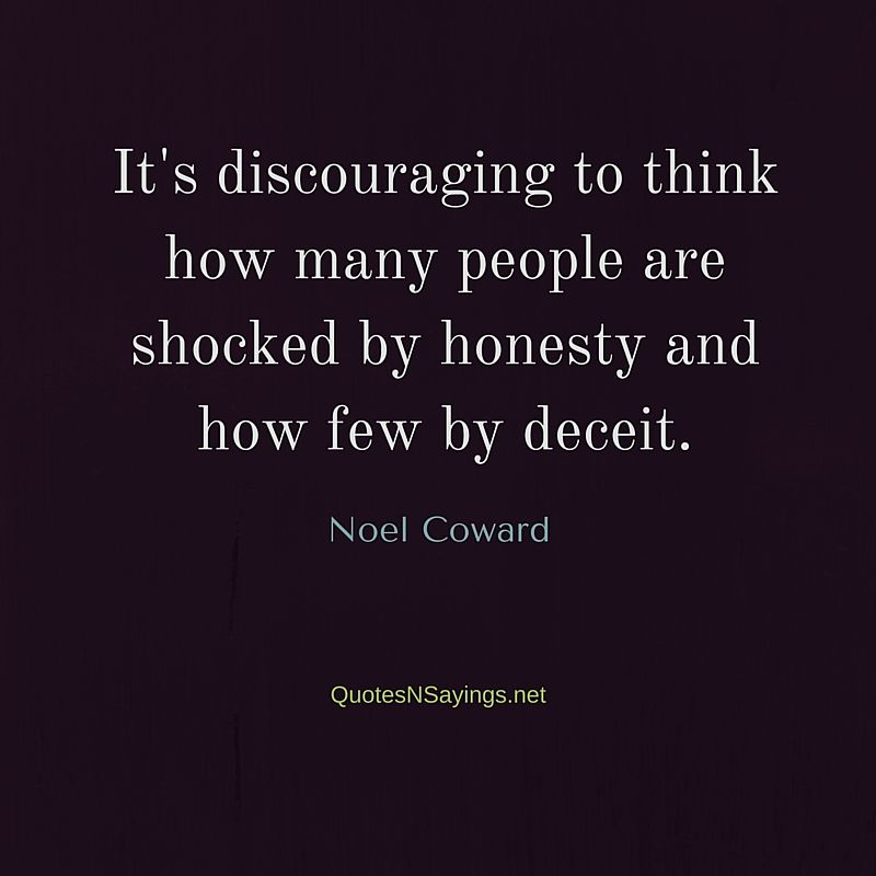It's discouraging to think how many people are shocked by honesty and how few by deceit ~ Noel Coward quote