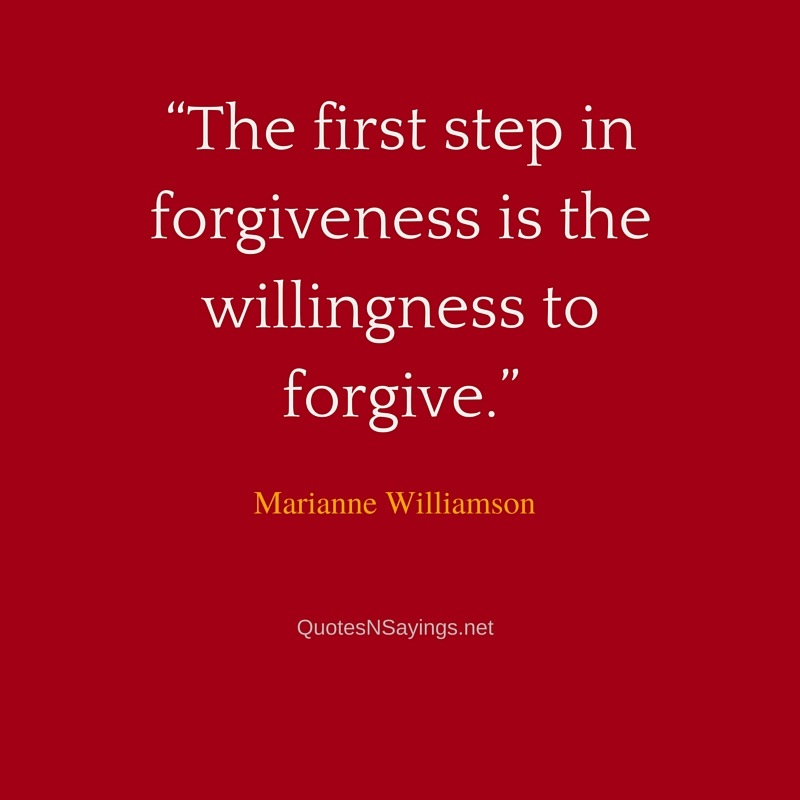 The first step in forgiveness is the willingness to forgive ~ Marianne Williamson quote