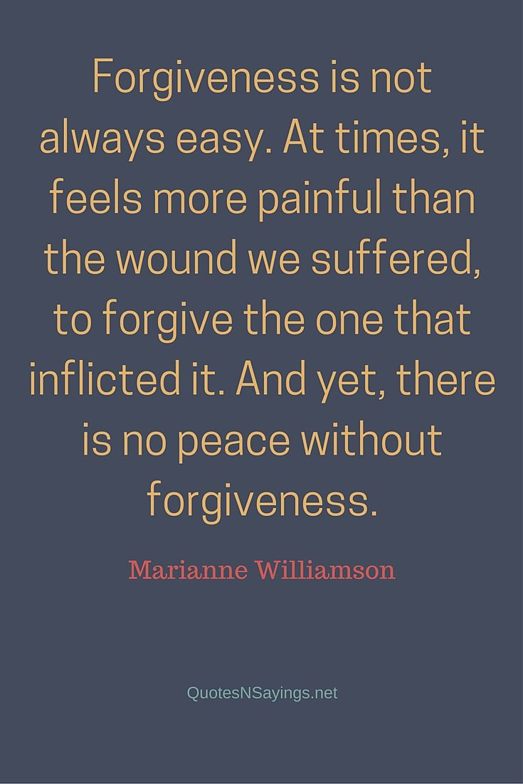 Forgiveness is not always easy. At times, it feels more painful than the wound we suffered, to forgive the one that inflicted it. And yet, there is no peace without forgiveness ~ Marianne Williamson quote