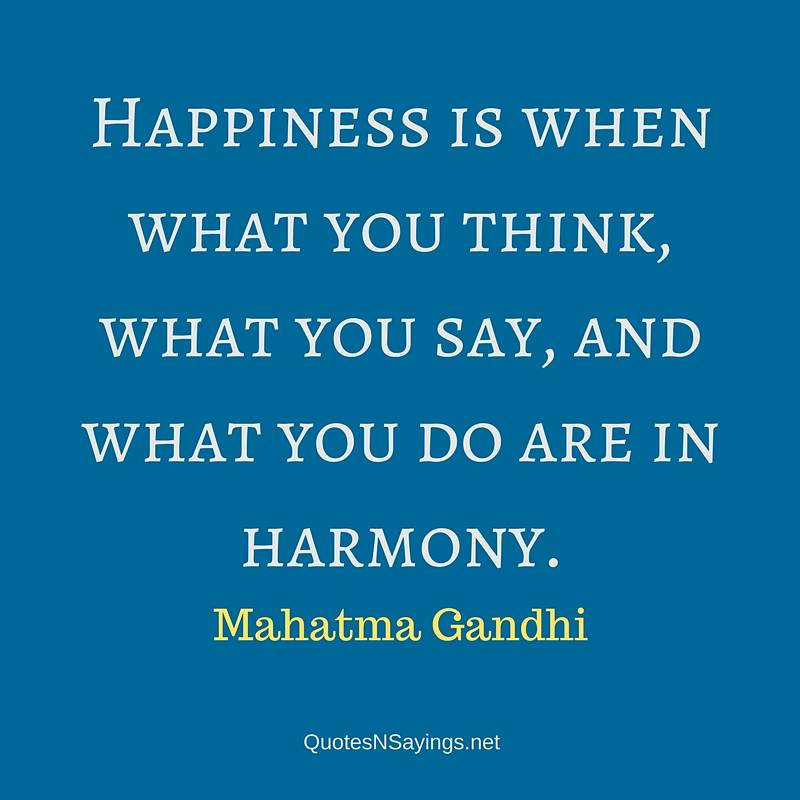 Happiness is when what you think, what you say, and what you do are in harmony. ~ Mahatma Gandhi quote about happiness