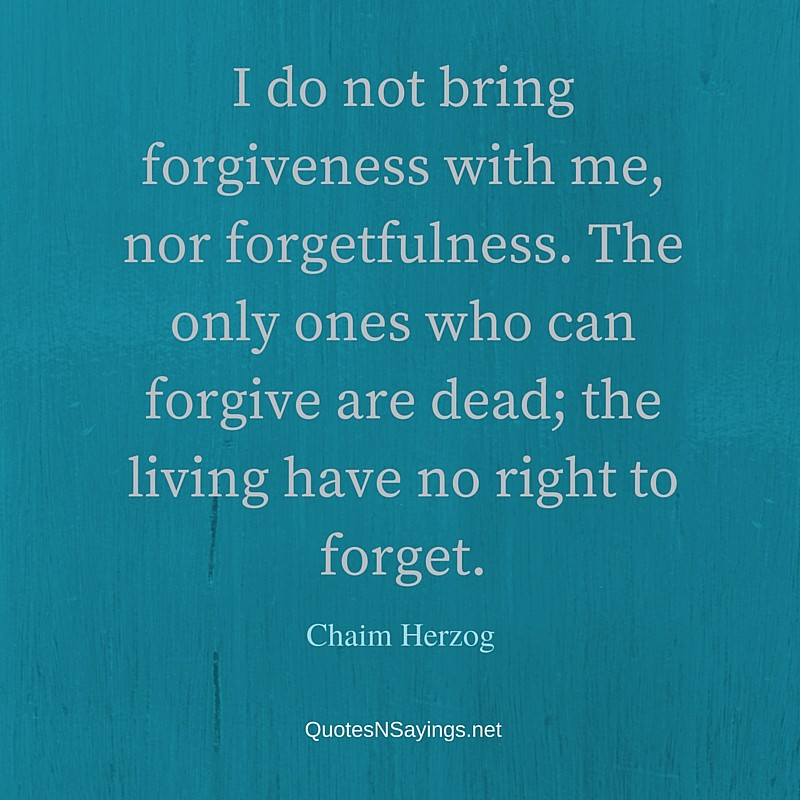 I do not bring forgiveness with me, nor forgetfulness. The only ones who can forgive are dead; the living have no right to forget. ~ Chaim Herzog quote about forgiveness
