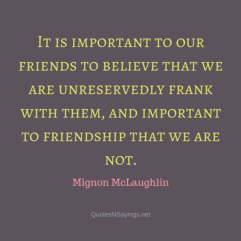 It is important to our friends to believe that we are unreservedly frank with them, and important to friendship that we are not ~ Mignon McLaughlin quote