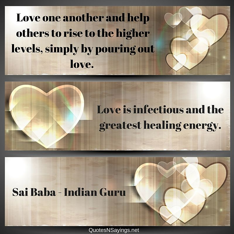Love one another and help others to rise to the higher levels, simply by pouring out love. Love is infectious and the greatest healing energy - Sai Baba quote about healing