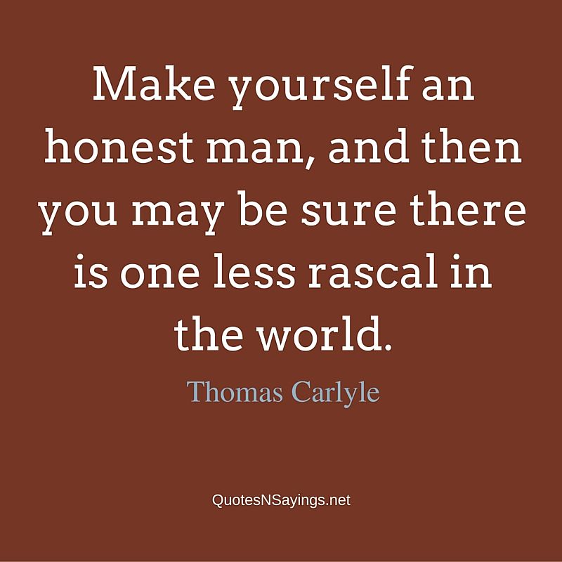 Make yourself an honest man, and then you may be sure there is one less rascal in the world ~ Thomas Carlyle honesty quote