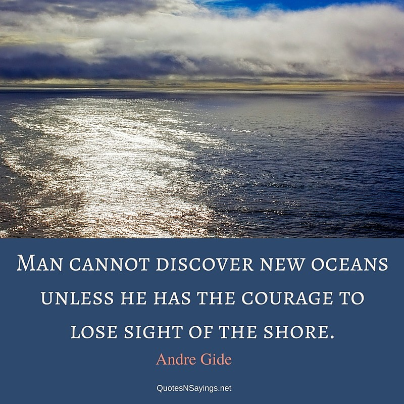 Man cannot discover new oceans unless he has the courage to lose sight of the shore ~ Andre Gide quote about courage