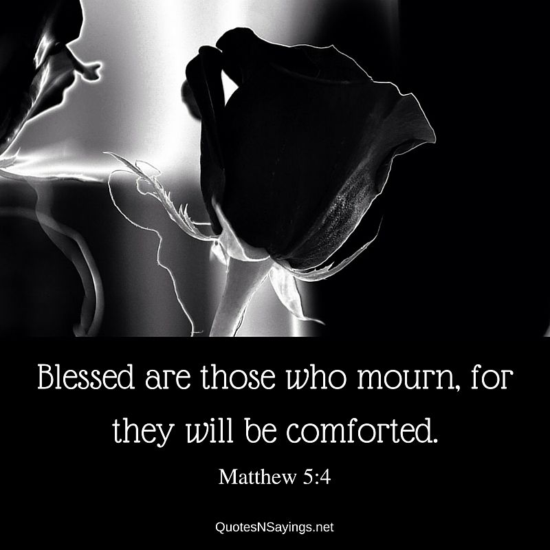 Matthew 5:4 - Blessed are those who mourn, for they will be comforted.