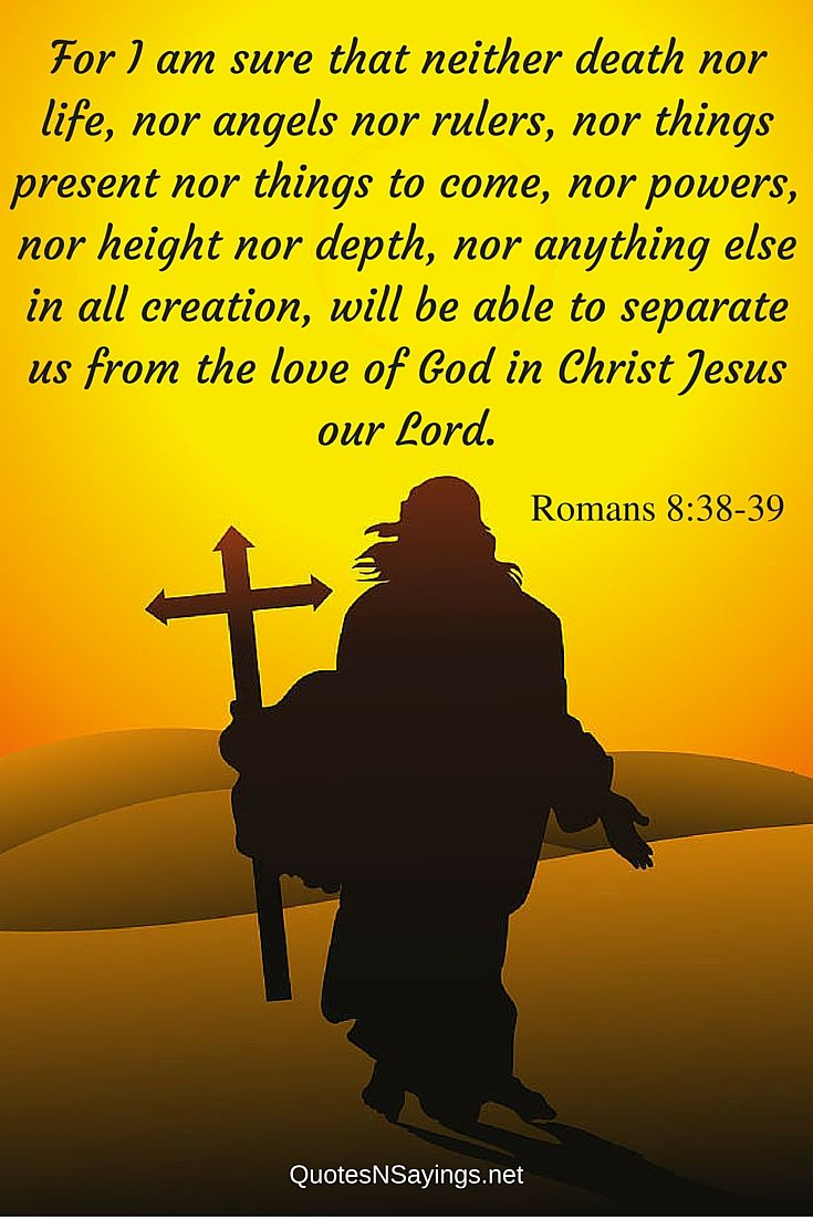 Bible verses about death : For I am sure that neither death nor life, nor angels nor rulers, nor things present nor things to come, nor powers, nor height nor depth, nor anything else in all creation, will be able to separate us from the love of God in Christ Jesus our Lord. - Romans 8:38-39