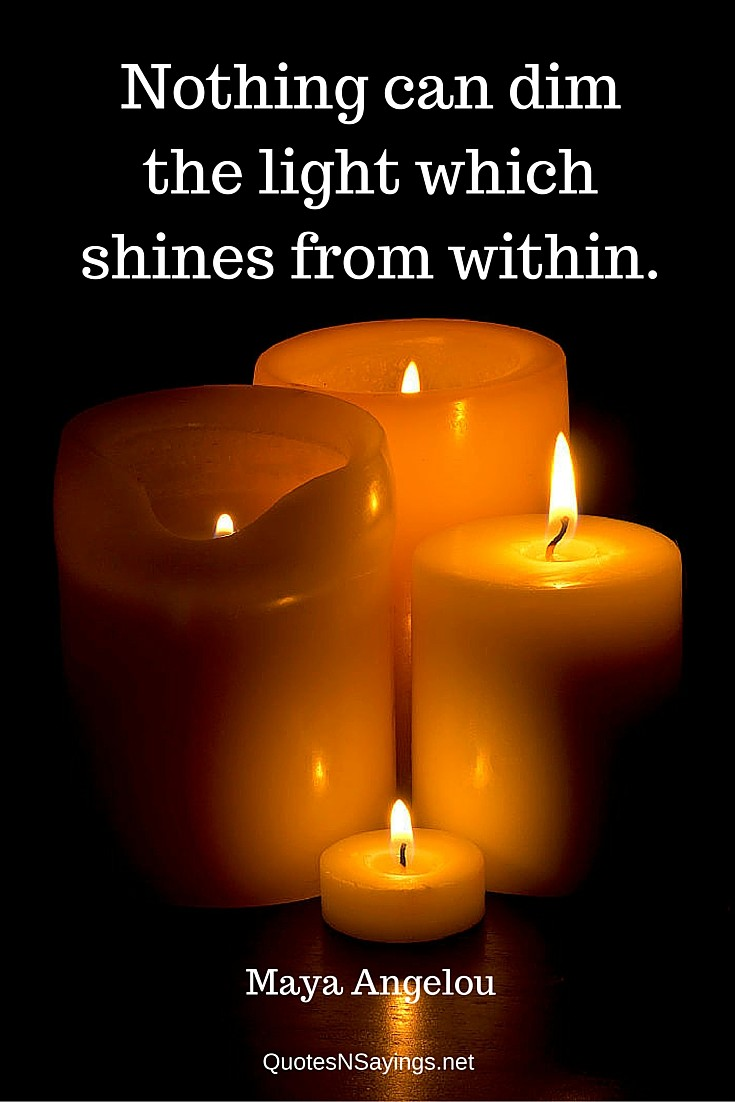 Nothing can dim the light which shines from within ~ Maya Angelou quote about inner strength