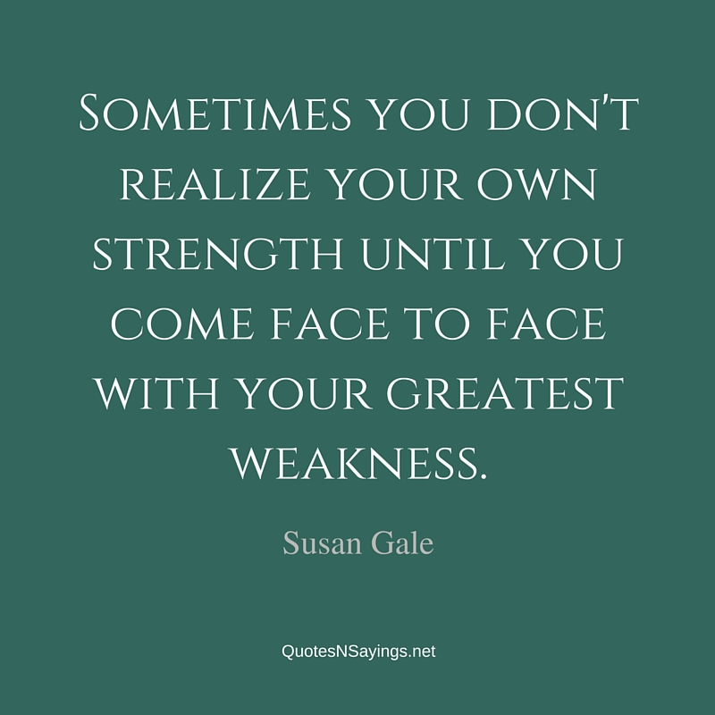 Sometimes you don't realize your own strength until you come face to face with your greatest weakness ~ Susan Gale quote about strength