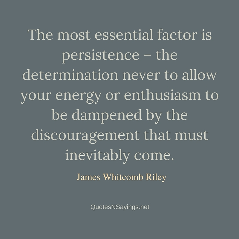 The most essential factor is persistence – the determination never to allow your energy or enthusiasm to be dampened by the discouragement that must inevitably come ~ James Whitcomb Riley quote about perseverance
