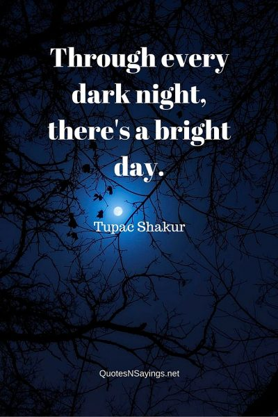 Tupac Shakur Quote – Through every dark night …