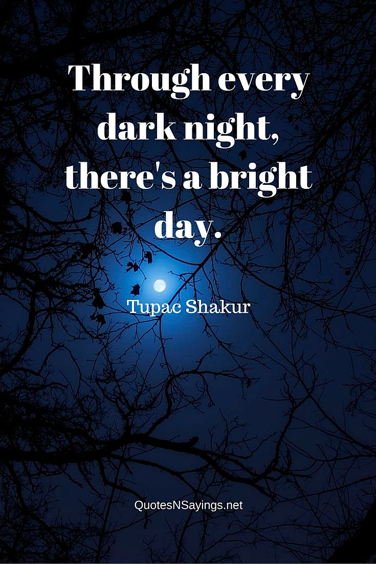 Through every dark night, there's a bright day ~ Tupac Shakur quote