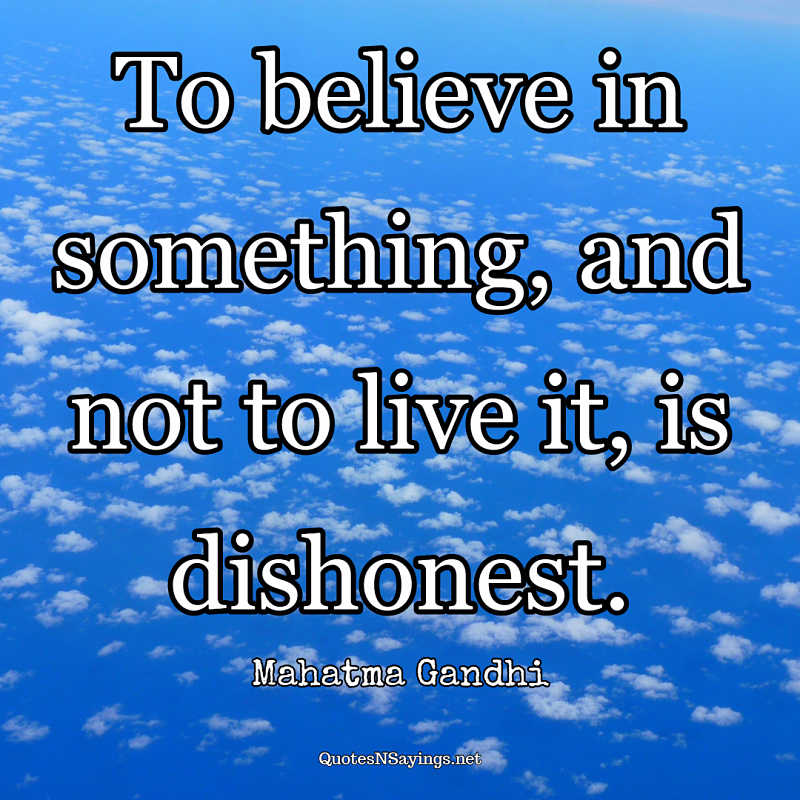 To believe in something, and not to live it, is dishonest ~ Mahatma Gandhi quote about honesty