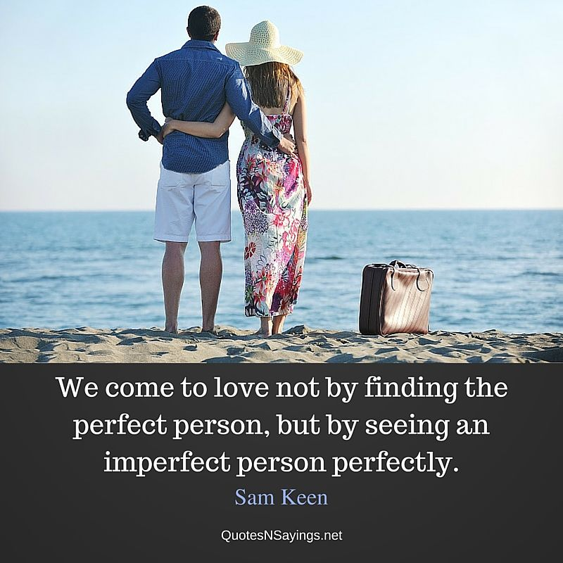 We come to love not by finding the perfect person, but by seeing an imperfect person perfectly - Sam Keen Quote