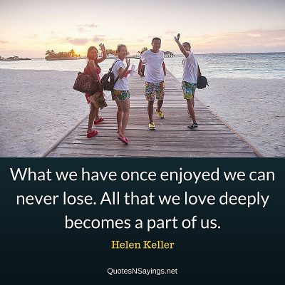 Hellen Keller Quote – What we have once enjoyed we can never lose…