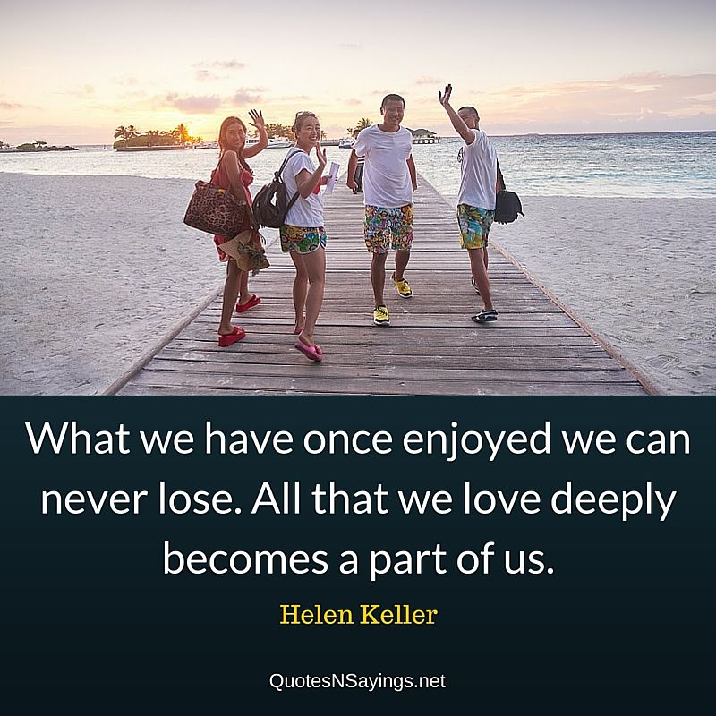 What we have once enjoyed we can never lose. All that we love deeply becomes a part of us. - Helen Keller Quote