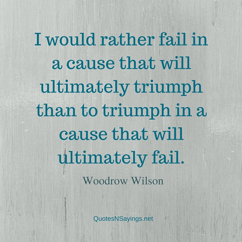 I would rather fail in a cause that will ultimately triumph than to triumph in a cause that will ultimately fail ~ Woodrow Wilson failure quote