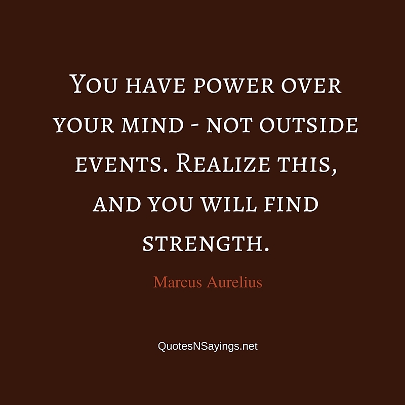 You have power over your mind - not outside events. Realize this, and you will find strength ~ Marcus Aurelius quote about inner strength