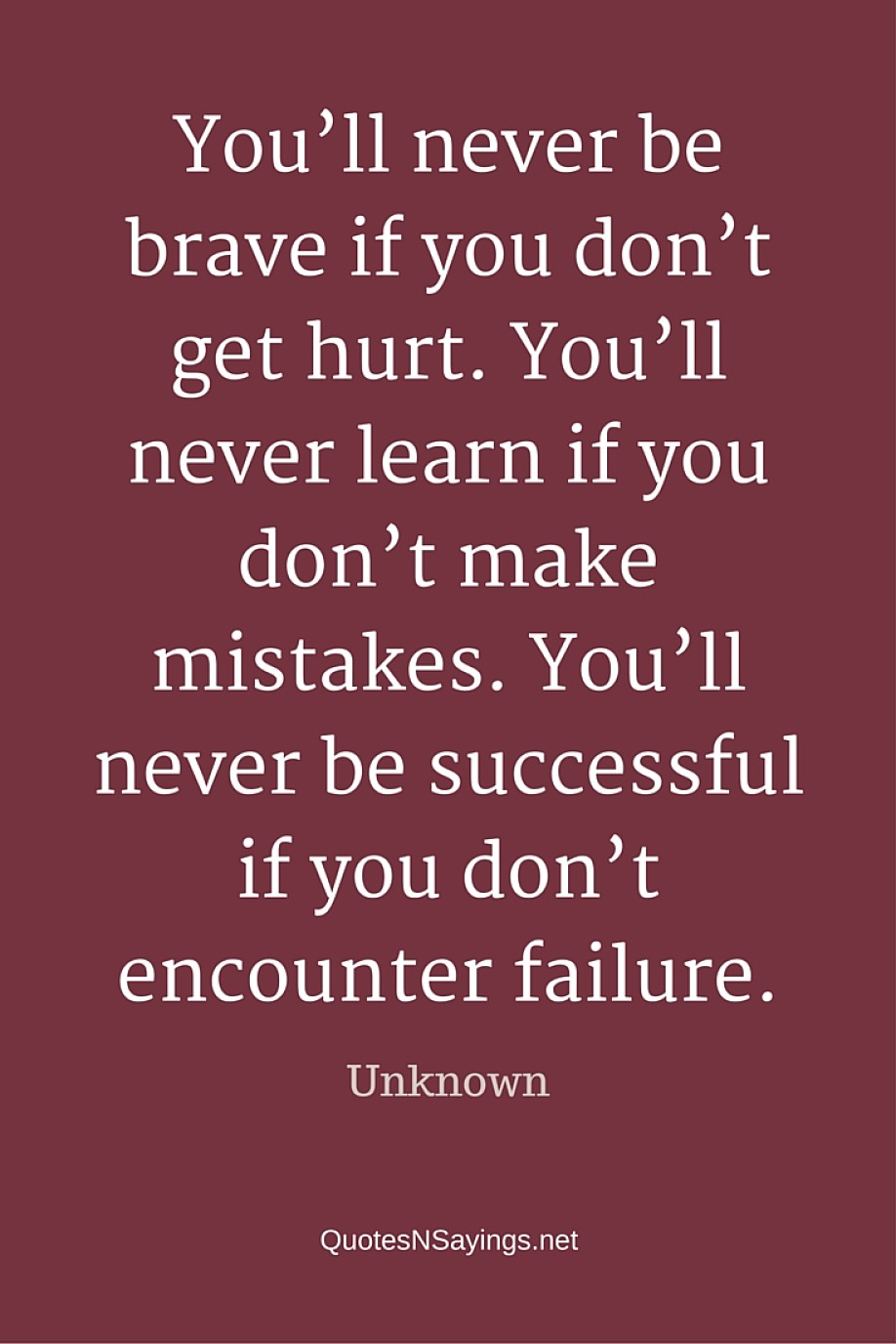 You'll never be brave if you don't get hurt. You'll never learn if you don't make mistakes. You'll never be successful if you don't encounter failure - Anonymous quote