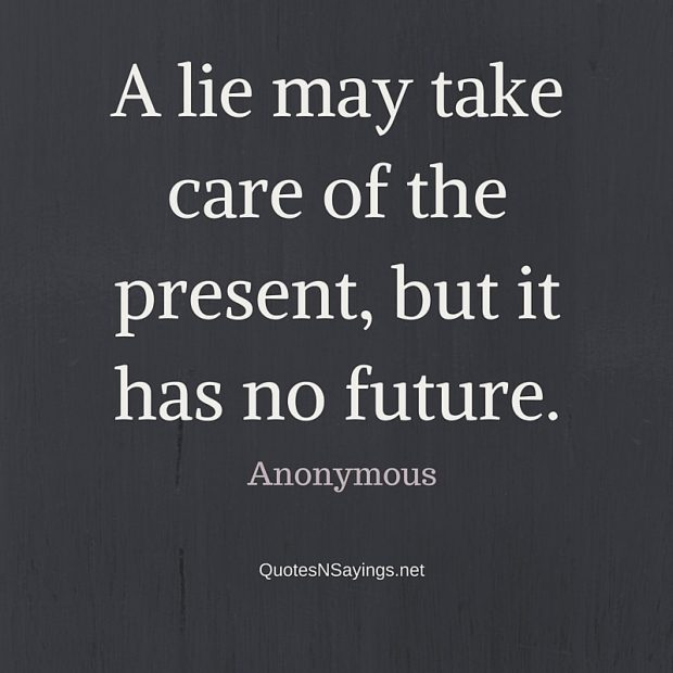 Anonymous Quote – A lie may take care of the present …