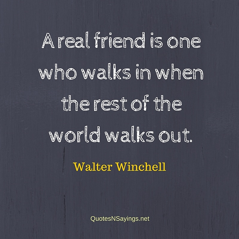 A real friend is one who walks in when the rest of the world walks out - Walter Winchell quote about friendship