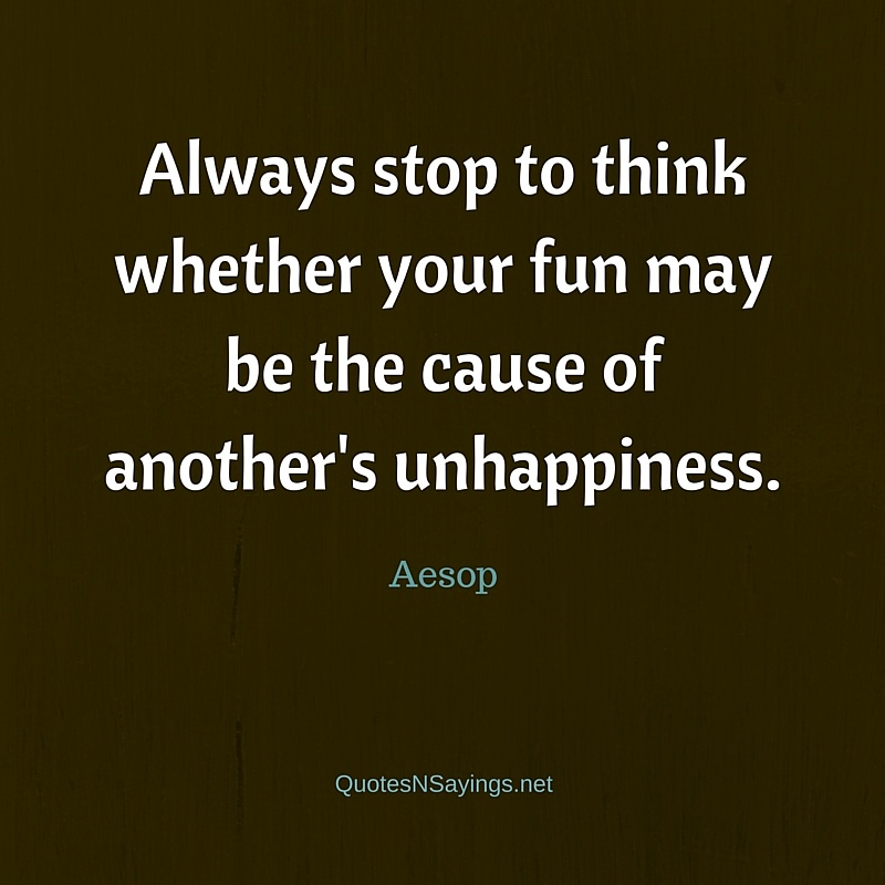 Always stop to think whether your fun may be the cause of another's unhappiness - Aesop quote about kindness