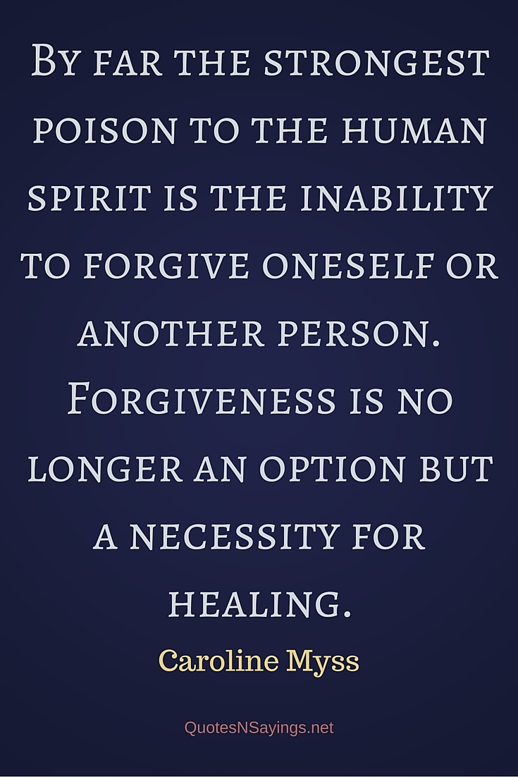 By far the strongest poison to the human spirit is the inability to forgive oneself or another person. Forgiveness is no longer an option but a necessity for healing - Caroline Myss quote about healing and forgiveness