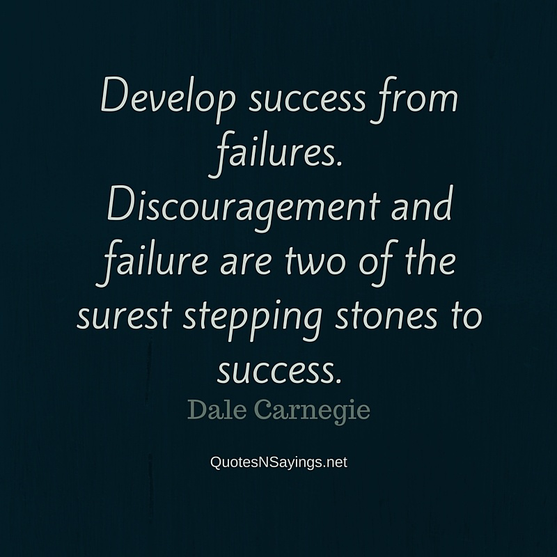 Develop success from failures. Discouragement and failure are two of the surest stepping stones to success ~ Dale Carnegie quote about perseverance