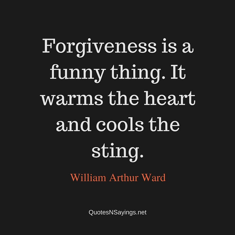 Forgiveness is a funny thing. It warms the heart and cools the sting ~ William Arthur Ward quote about forgiveness