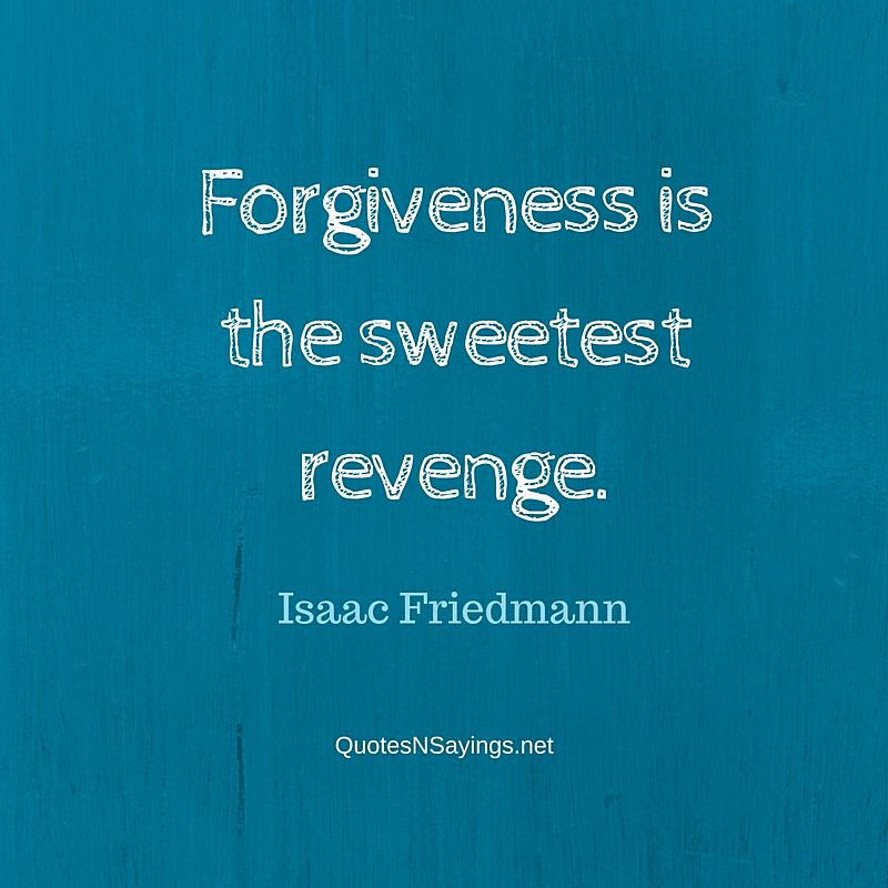 Forgiveness is the sweetest revenge ~ Isaac Friedmann quote about forgiveness