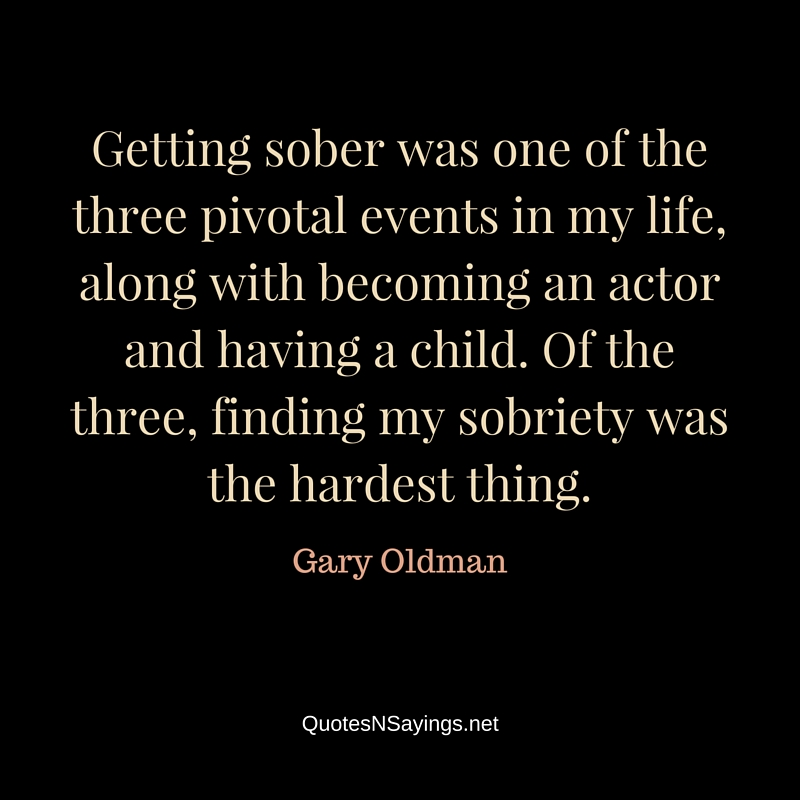 Getting sober was one of the three pivotal events in my life, along with becoming an actor and having a child. Of the three, finding my sobriety was the hardest thing - Gary Oldman quote