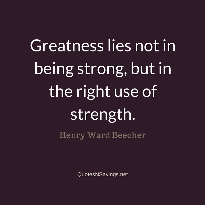 Greatness lies not in being strong, but in the right use of strength ~ Henry Ward Beecher quote about strength