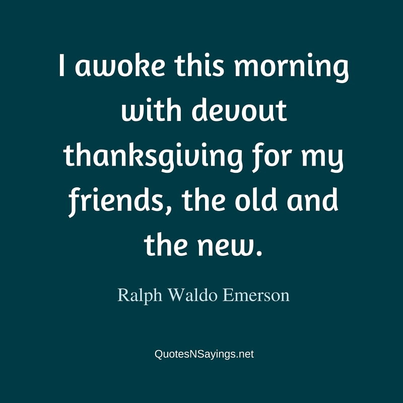 I awoke this morning with devout thanksgiving for my friends, the old and the new ~ Ralph Waldo Emerson friendship quote