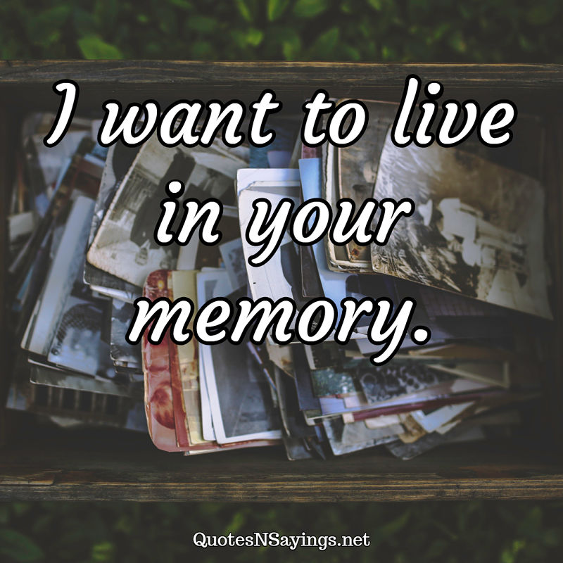 I want to live in your memory. - Anonymous quote