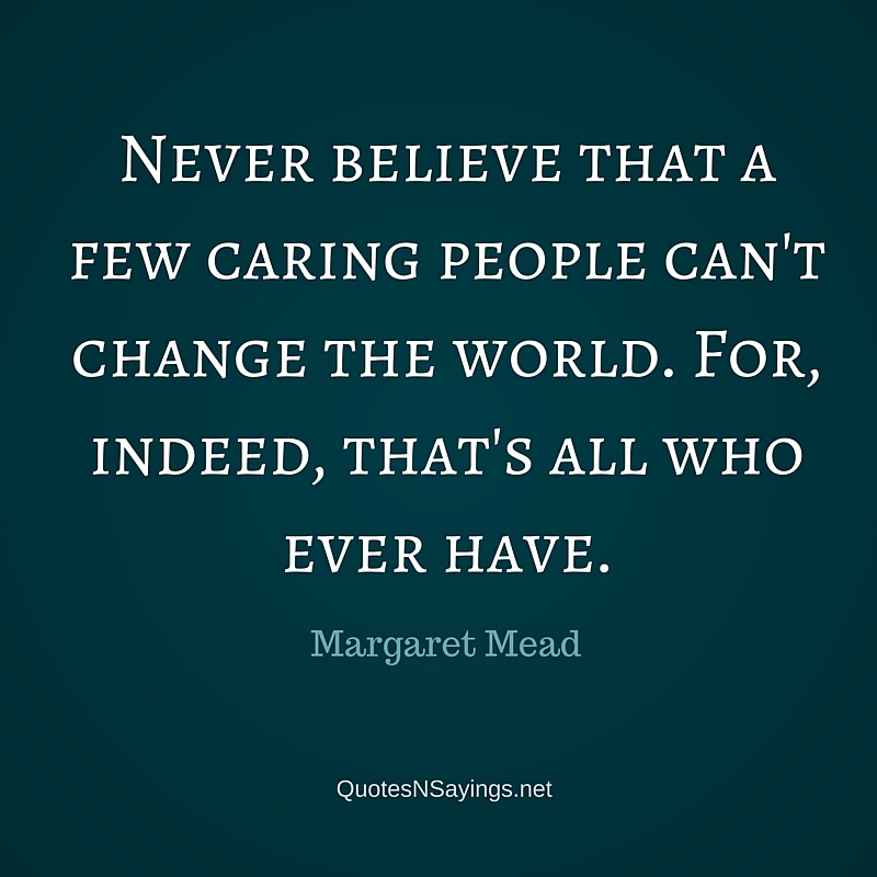 Never believe that a few caring people can't change the world. For, indeed, that's all who ever have - Margaret Mead quote about kindness.
