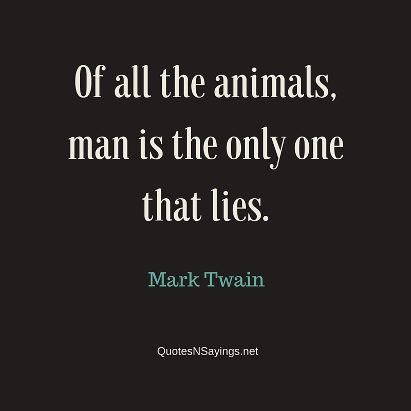 Of all the animals, man is the only one that lies - Mark Twain quote