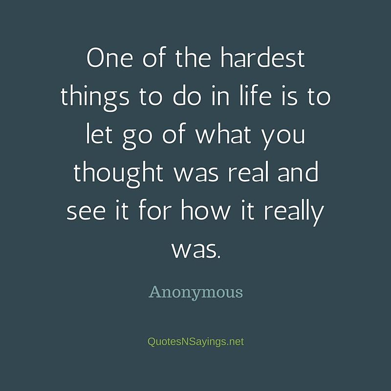 One of the hardest things to do in life is to let go of what you thought was real and see it for how it really was ~ Anonymous quote about moving on