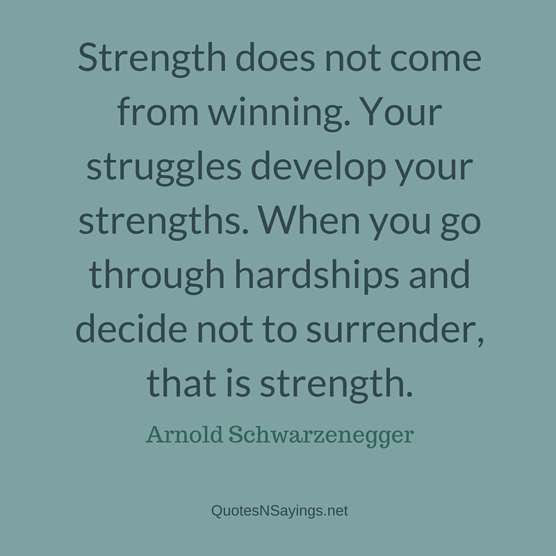 Strength does not come from winning. Your struggles develop your strengths. When you go through hardships and decide not to surrender, that is strength ~ Arnold Schwarzenegger quote about strength