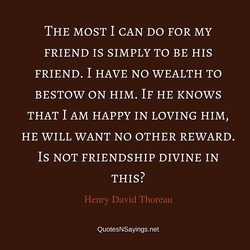 The most I can do for my friend is simply to be his friend. I have no wealth to bestow on him. If he knows that I am happy in loving him, he will want no other reward. Is not friendship divine in this? ~ Henry David Thoreau friendship quote
