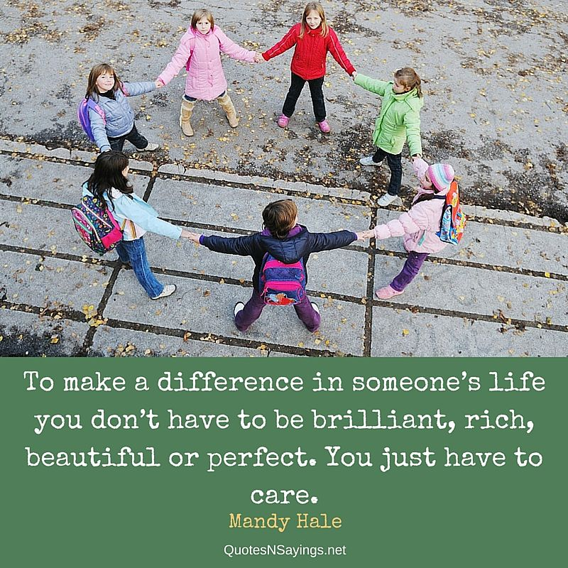 To make a difference in someone's life you don't have to be brilliant, rich, beautiful or perfect. You just have to care - Mandy Hale quote about caring and kindness