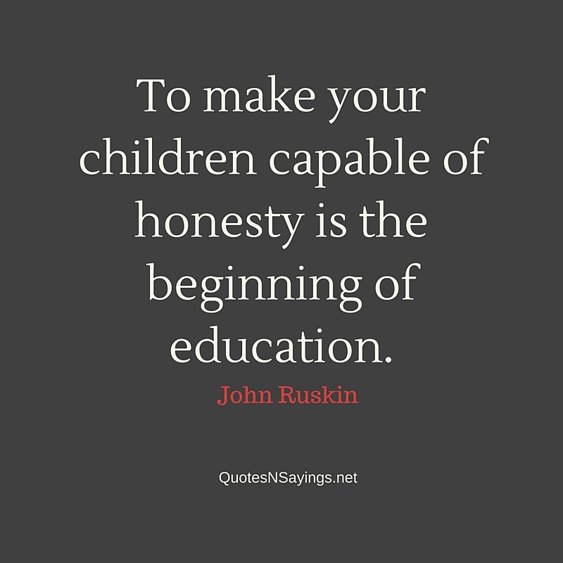 To make your children capable of honesty is the beginning of education ~ John Ruskin honesty quote