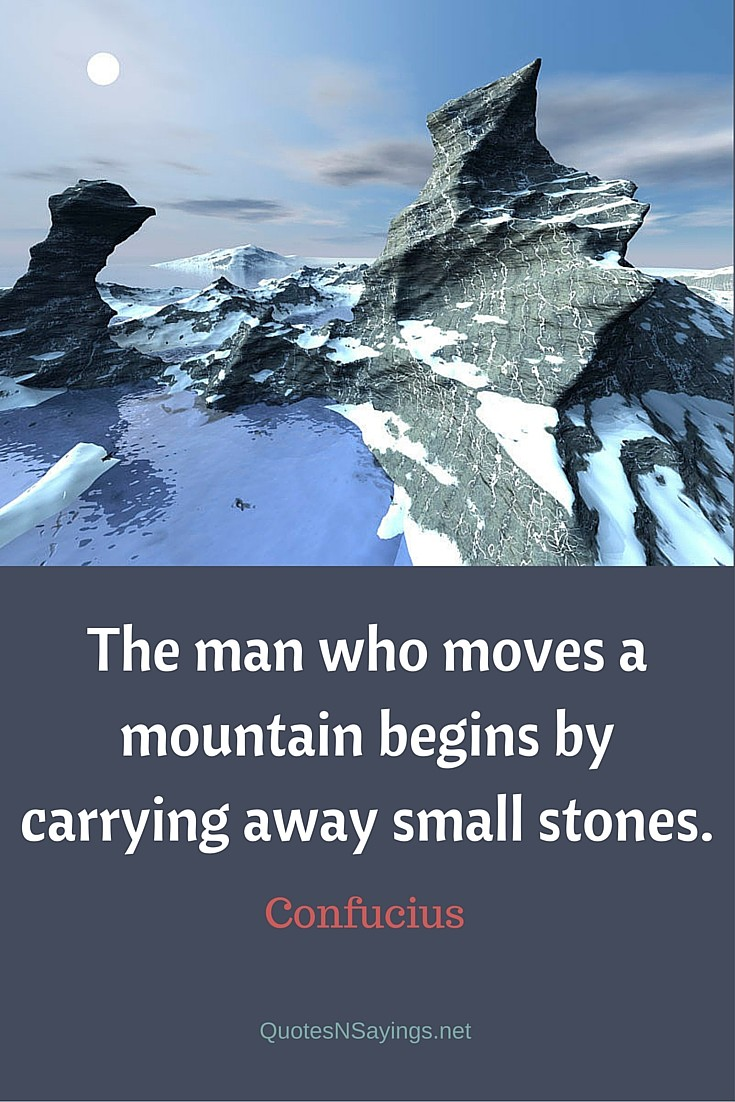 The man who moves a mountain begins by carrying away small stones - Confucius quote about perseverance