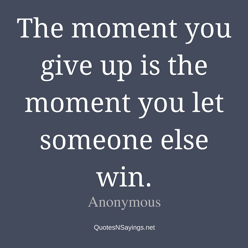 The moment you give up is the moment you let someone else win - Anonymous quote