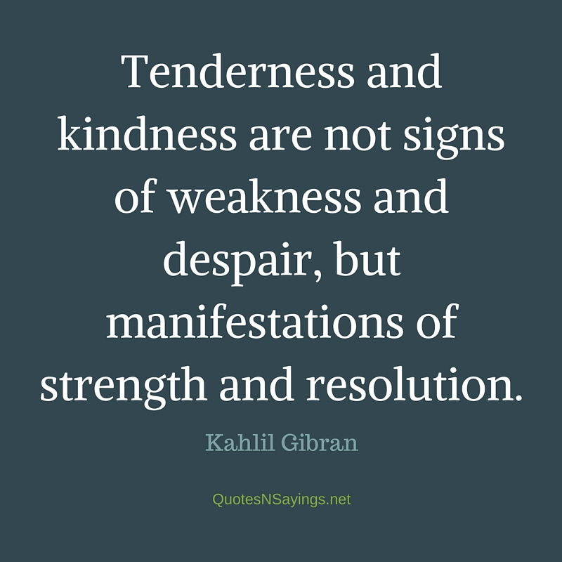 """""""Tenderness and kindness are not signs of weakness and despair, but manifestations of strength and resolution."""" - Kahlil Gibran quote"""