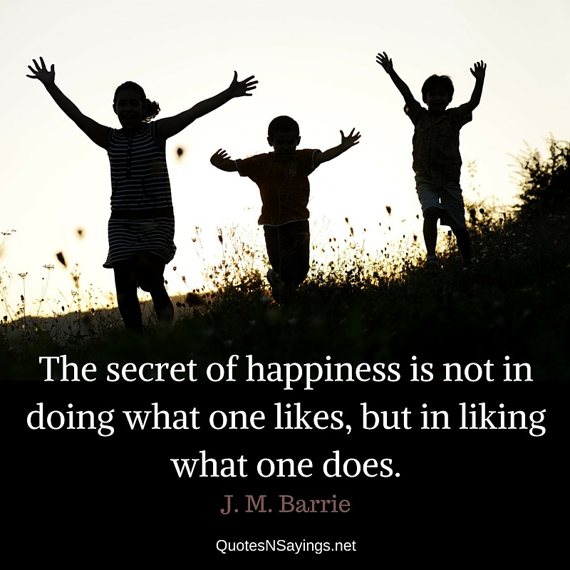 The secret of happiness is not in doing what one likes, but in liking what one does. - J. M. Barrie quote