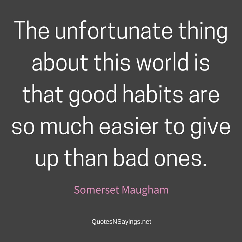 The unfortunate thing about this world is that good habits are so much easier to give up than bad ones. - Somerset Maugham quote